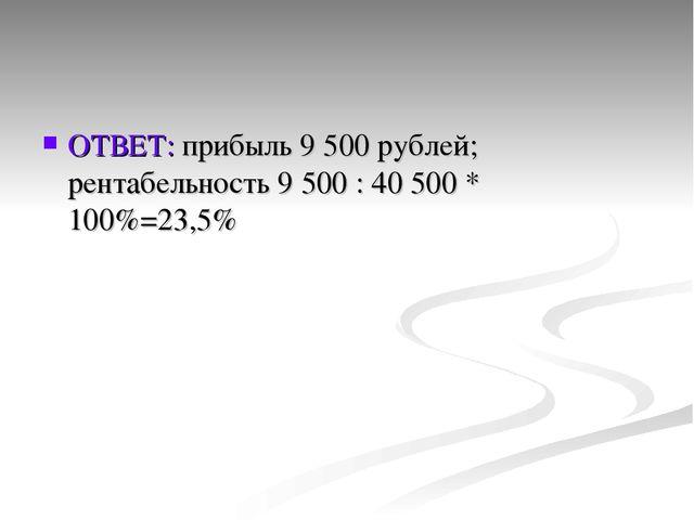 ОТВЕТ: прибыль 9 500 рублей; рентабельность 9 500 : 40 500 * 100%=23,5%