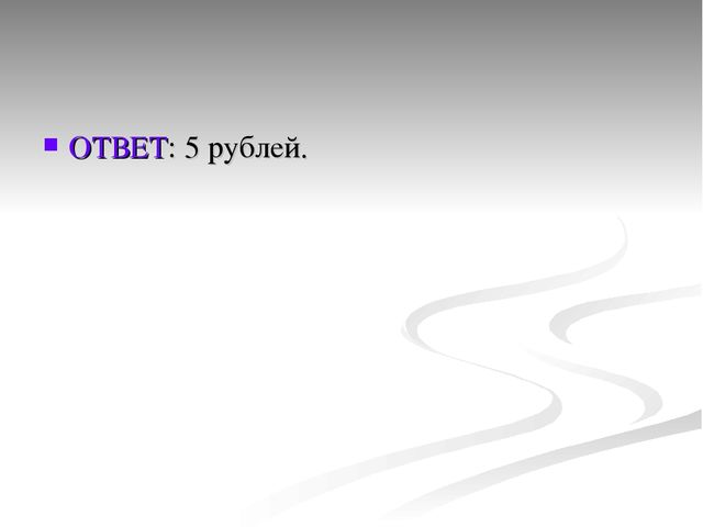 ОТВЕТ: 5 рублей.