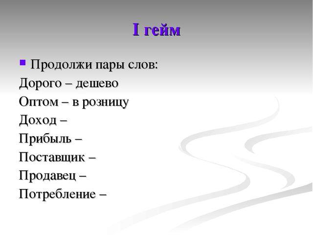 I гейм Продолжи пары слов: Дорого – дешево Оптом – в розницу Доход – Прибыль...
