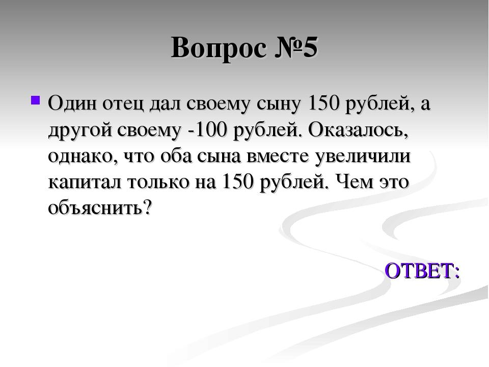 Вопрос №5 Один отец дал своему сыну 150 рублей, а другой своему -100 рублей....