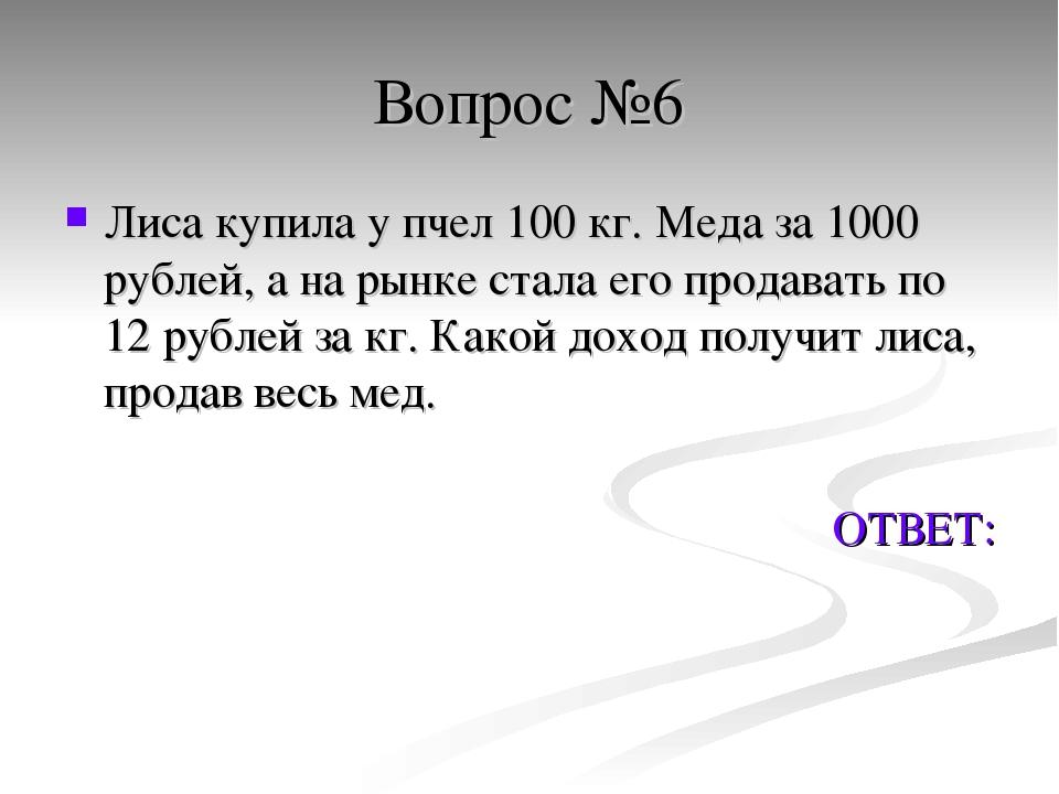 Вопрос №6 Лиса купила у пчел 100 кг. Меда за 1000 рублей, а на рынке стала ег...