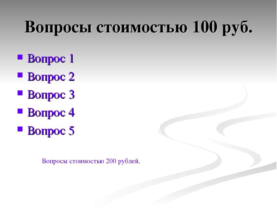Вопросы стоимостью 100 руб. Вопрос 1 Вопрос 2 Вопрос 3 Вопрос 4 Вопрос 5 Вопр...