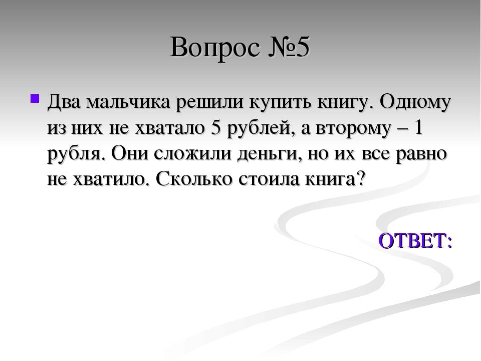 Вопрос №5 Два мальчика решили купить книгу. Одному из них не хватало 5 рублей...