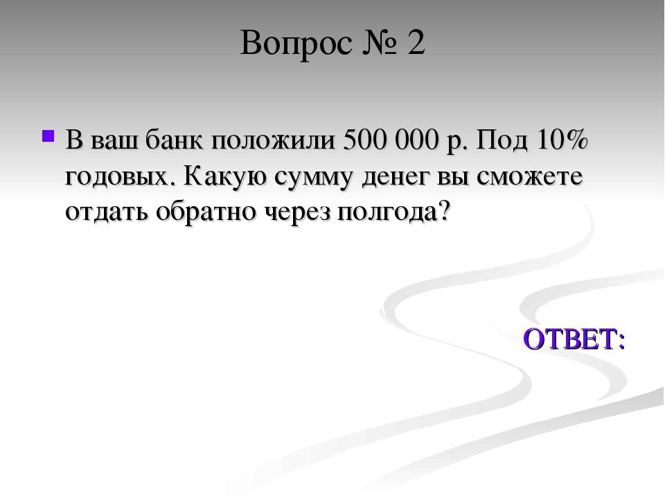Вопрос № 2 В ваш банк положили 500 000 р. Под 10% годовых. Какую сумму денег...
