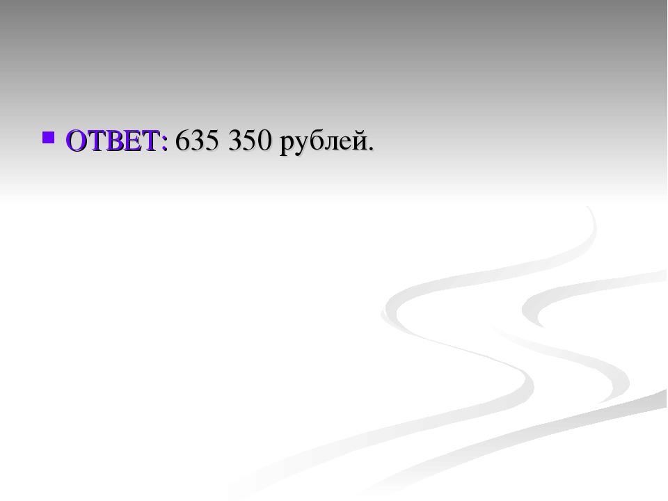 ОТВЕТ: 635 350 рублей.