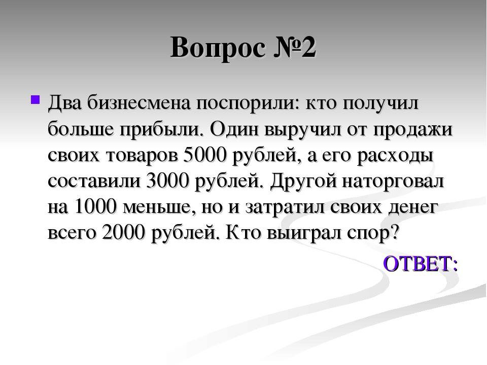 Вопрос №2 Два бизнесмена поспорили: кто получил больше прибыли. Один выручил...
