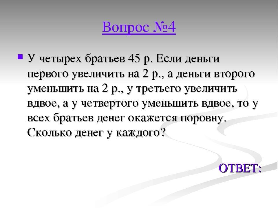 Вопрос №4 У четырех братьев 45 р. Если деньги первого увеличить на 2 р., а де...