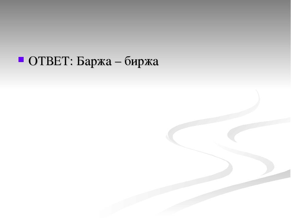 ОТВЕТ: Баржа – биржа