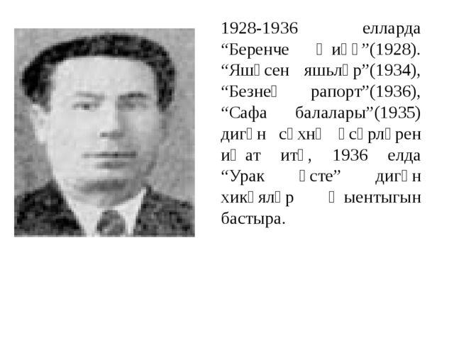 "1928-1936 елларда ""Беренче җиңү""(1928). ""Яшәсен яшьләр""(1934), ""Безнең рапорт..."