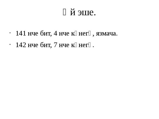 Өй эше. 141 нче бит, 4 нче күнегү, язмача. 142 нче бит, 7 нче күнегү.