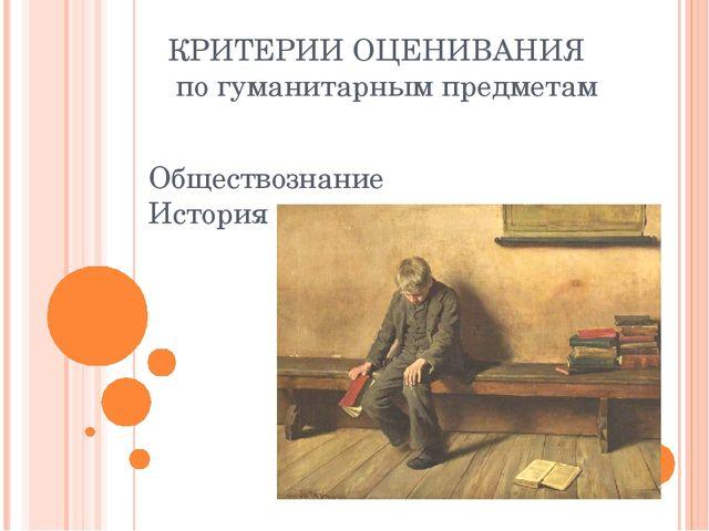КРИТЕРИИ ОЦЕНИВАНИЯ по гуманитарным предметам Обществознание История