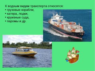 К водным видам транспорта относятся: грузовые корабли, катера, лодки, круизны
