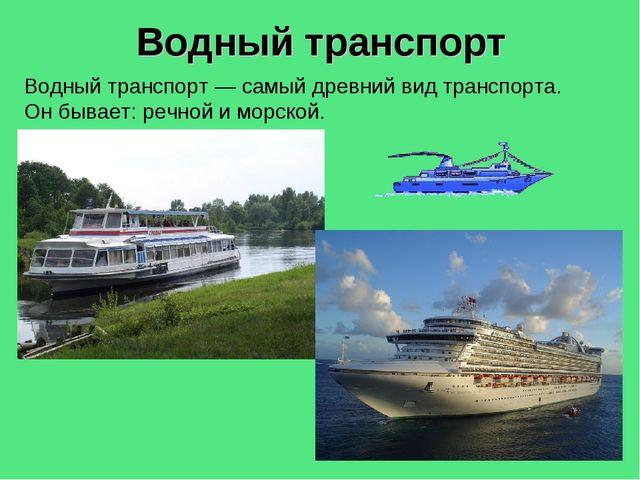 Водный транспорт Водный транспорт— самый древний вид транспорта. Он бывает:...