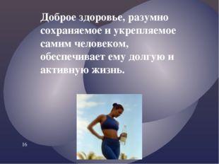 Доброе здоровье, разумно сохраняемое и укрепляемое самим человеком, обеспечив
