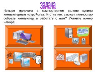 Четыре мальчика в компьютерном салоне купили компьютерные устройства. Кто из