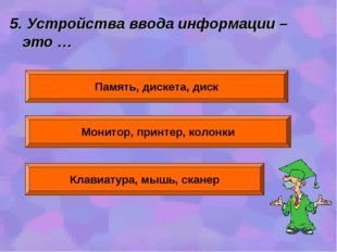 5. Устройства ввода информации – это … Память, дискета, диск Монитор, принтер