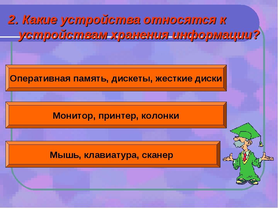 2. Какие устройства относятся к устройствам хранения информации? Оперативная...
