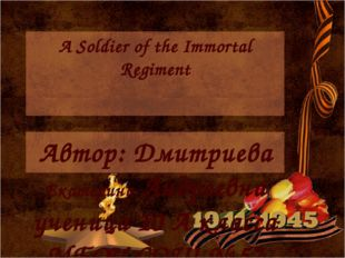 A Soldier of the Immortal Regiment Автор: Дмитриева Екатерина Андреевна учени