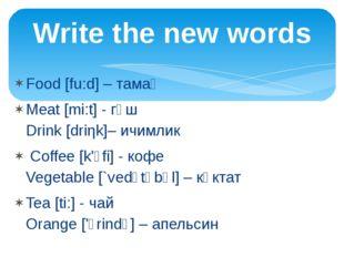 Food [fu:d] – тамақ Meat [mi:t] - гөш Drink [driηk]– ичимлик Coffee [k'ᴐfi] -