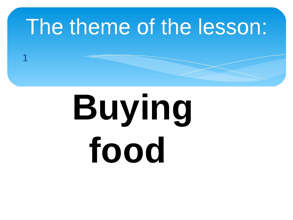 1 The theme of the lesson: Buying food