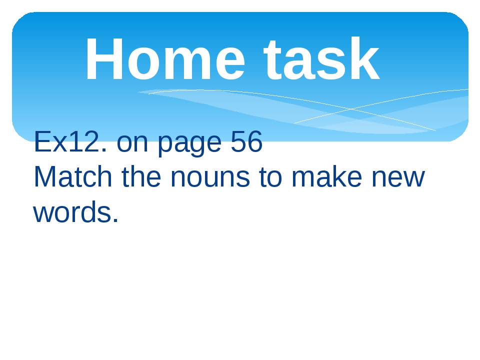 Ex12. on page 56 Match the nouns to make new words. Home task