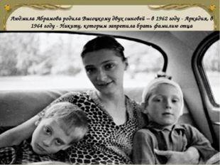 Людмила Абрамова родила Высоцкому двух сыновей – в 1962 году - Аркадия, в 196