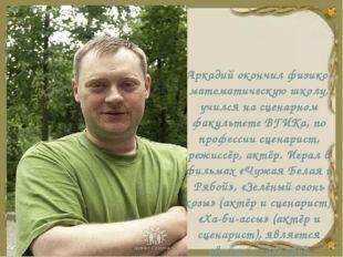 Аркадий окончил физико-математическую школу, учился на сценарном факультете В