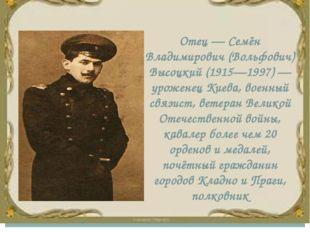 Отец — Семён Владимирович (Вольфович) Высоцкий (1915—1997) — уроженец Киева,
