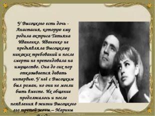 У Высоцкого есть дочь - Анастасия, которую ему родила актриса Татьяна Иваненк