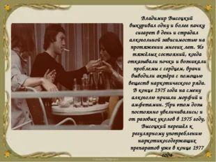 Владимир Высоцкий выкуривал одну и более пачку сигарет в день и страдал алког