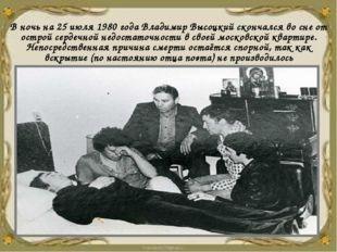 В ночь на 25 июля 1980 года Владимир Высоцкий скончался во сне от острой серд