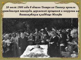 28 июля 1980 года в здании Театра на Таганке прошла гражданская панихида, цер