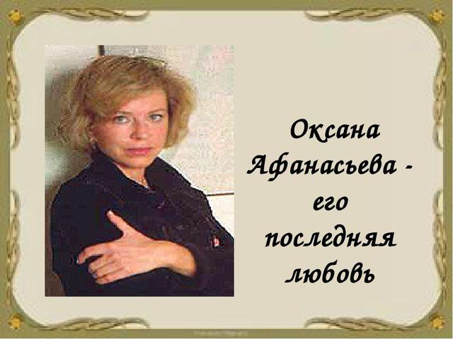 Оксана Афанасьева - его последняя любовь