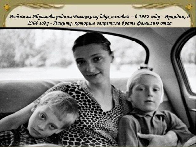 Людмила Абрамова родила Высоцкому двух сыновей – в 1962 году - Аркадия, в 196...