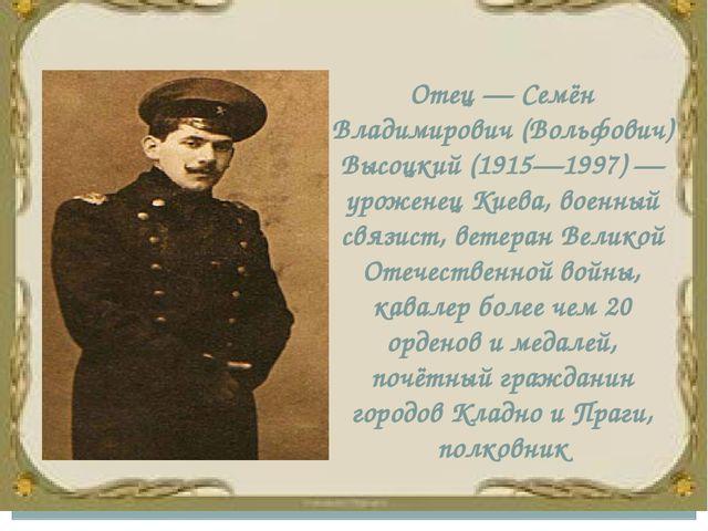 Отец — Семён Владимирович (Вольфович) Высоцкий (1915—1997) — уроженец Киева,...