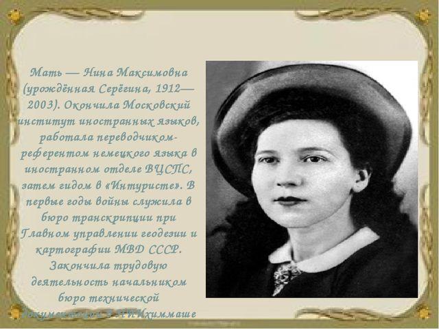 Мать — Нина Максимовна (урождённая Серёгина, 1912—2003). Окончила Московский...