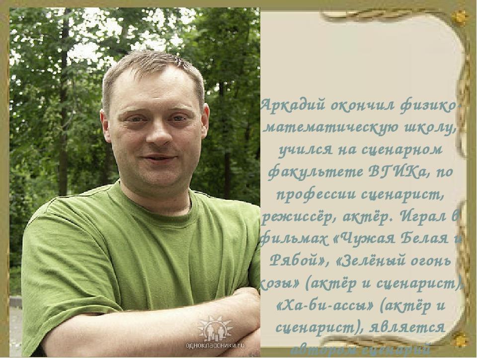 Аркадий окончил физико-математическую школу, учился на сценарном факультете В...