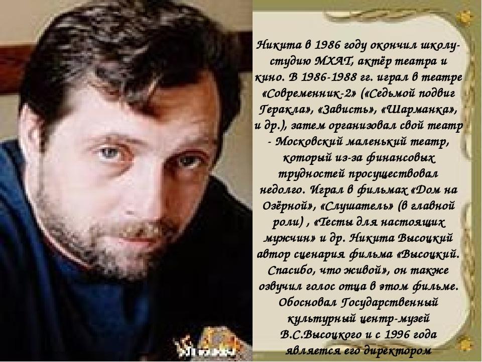 Никита в 1986 году окончил школу-студию МХАТ, актёр театра и кино. В 1986-198...