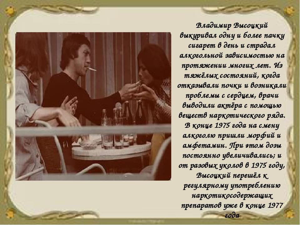 Владимир Высоцкий выкуривал одну и более пачку сигарет в день и страдал алког...