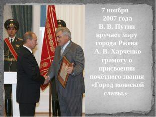 7 ноября 2007 года В. В. Путин вручает мэру города Ржева А. В. Харченко грам