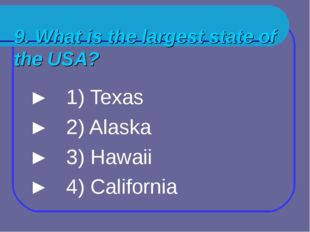 9. What is the largest state of the USA? ► 1) Texas ► 2) Alaska ► 3) Hawaii ►