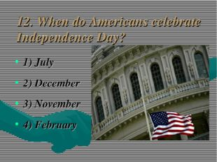 12. When do Americans celebrate Independence Day? 1) July 2) December 3) Nove
