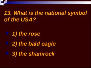 13. What is the national symbol of the USA? 1) the rose 2) the bald eagle 3)