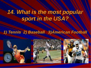 14. What is the most popular sport in the USA? 1) Tennis 2) Baseball 3)Americ