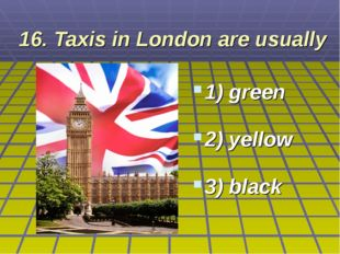 16. Taxis in London are usually 1) green 2) yellow 3) black