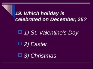 19. Which holiday is celebrated on December, 25? 1) St. Valentine's Day 2) Ea