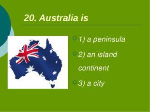 20. Australia is 1) a peninsula 2) an island continent 3) a city