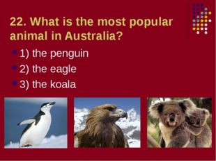22. What is the most popular animal in Australia? 1) the penguin 2) the eagle
