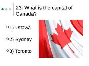 23. What is the capital of Canada? 1) Ottawa 2) Sydney 3) Toronto