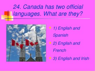 24. Canada has two official languages. What are they? 1) English and Spanish